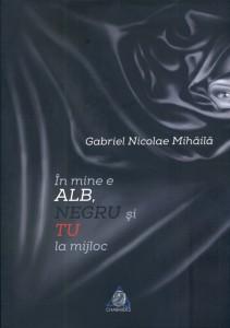 În mine e alb, negru şi tu la mijloc - Gabriel Nicolae Mihăilă